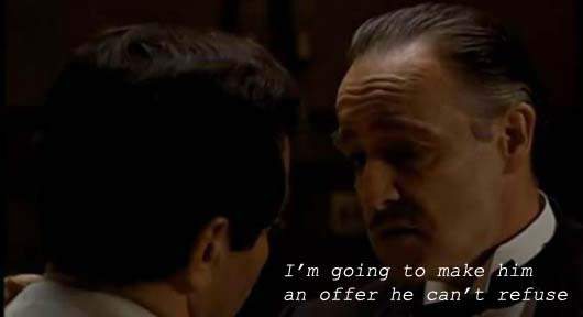 Don Corleone - I'm going to make him an offer he can't refuse